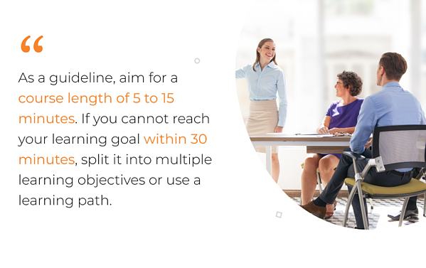 As a guideline, aim for a course length of 5 to 15 minutes. If you cannot reach your learning goal within 30 minutes, split it into multiple learning objectives or use a learning path.